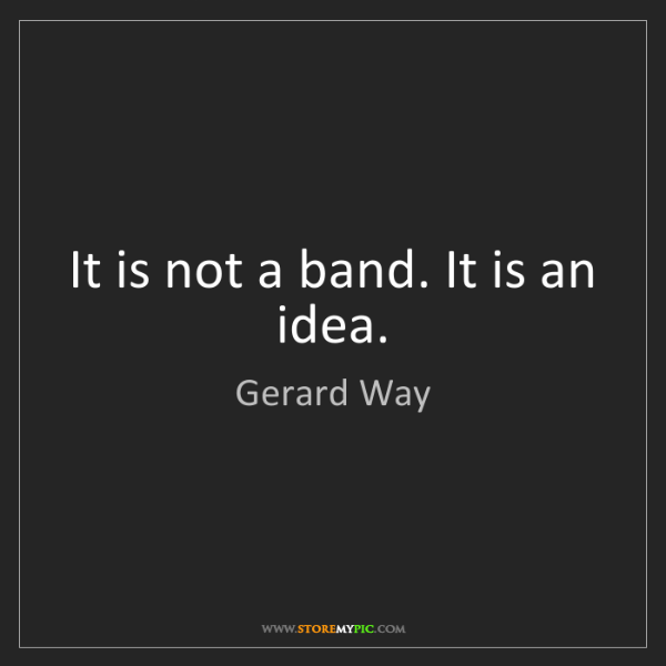 Gerard Way: It is not a band. It is an idea.