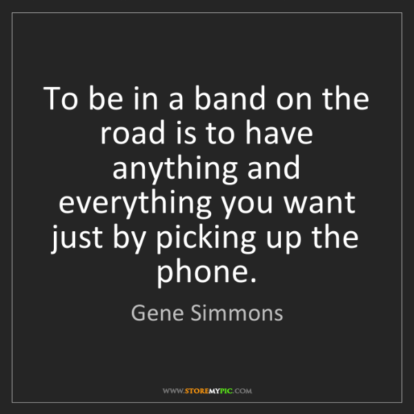 Gene Simmons: To be in a band on the road is to have anything and everything...