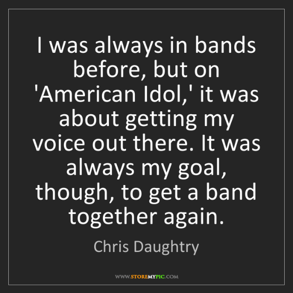 Chris Daughtry: I was always in bands before, but on 'American Idol,'...