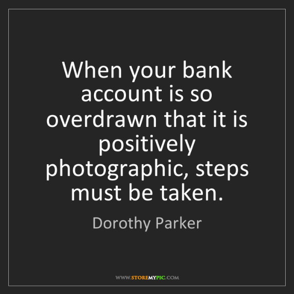 Dorothy Parker: When your bank account is so overdrawn that it is positively...