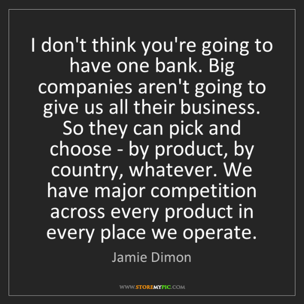 Jamie Dimon: I don't think you're going to have one bank. Big companies...
