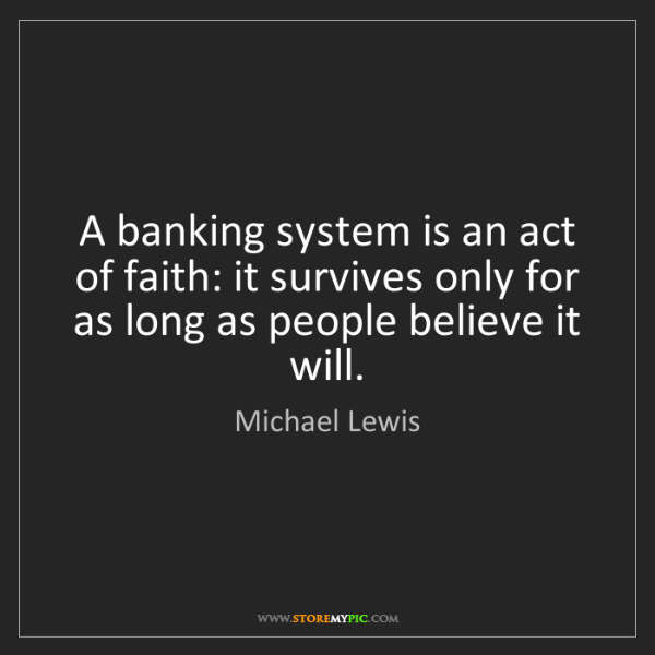 Michael Lewis: A banking system is an act of faith: it survives only...