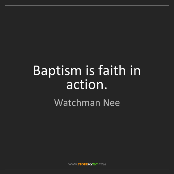 Watchman Nee: Baptism is faith in action.