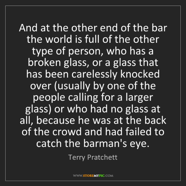 Terry Pratchett: And at the other end of the bar the world is full of...