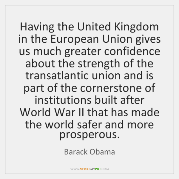 Having the United Kingdom in the European Union gives us much greater ...