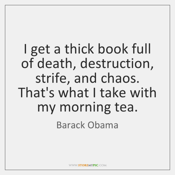 I get a thick book full of death, destruction, strife, and chaos. ...