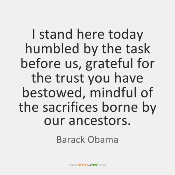 I stand here today humbled by the task before us, grateful for ...