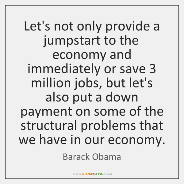 Let's not only provide a jumpstart to the economy and immediately or ...
