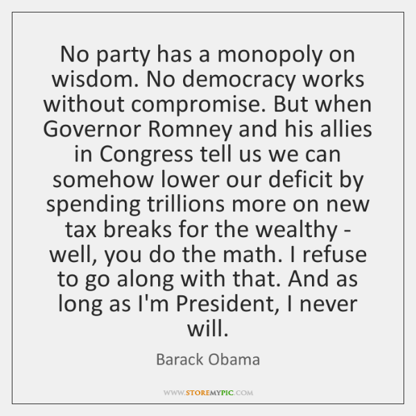 No party has a monopoly on wisdom. No democracy works without compromise. ...