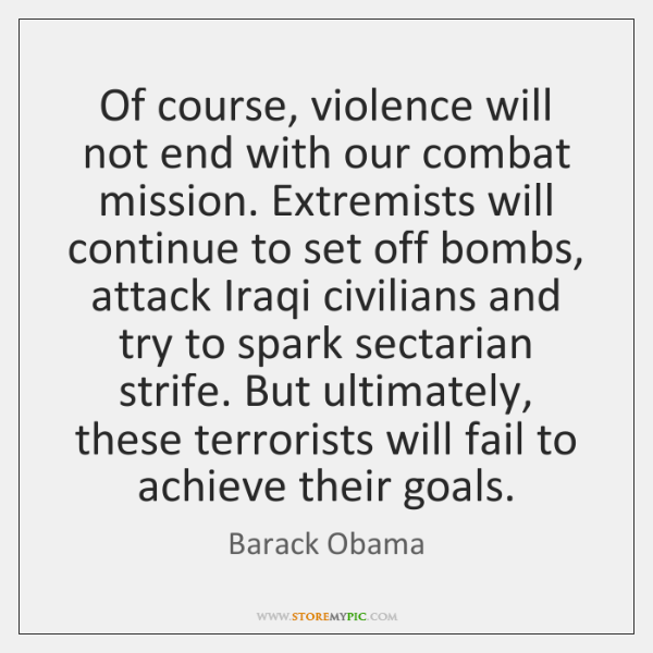 Of course, violence will not end with our combat mission. Extremists will ...