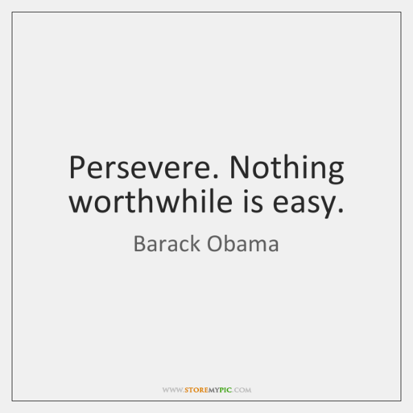 Persevere. Nothing worthwhile is easy.