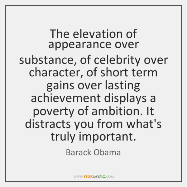 The elevation of appearance over substance, of celebrity over character, of short ...