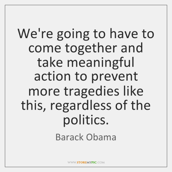 We're going to have to come together and take meaningful action to ...