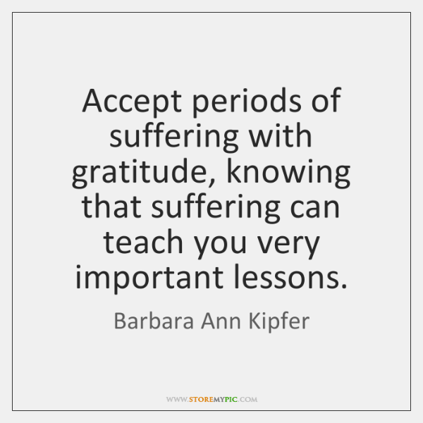 Accept periods of suffering with gratitude, knowing that suffering can teach you ...