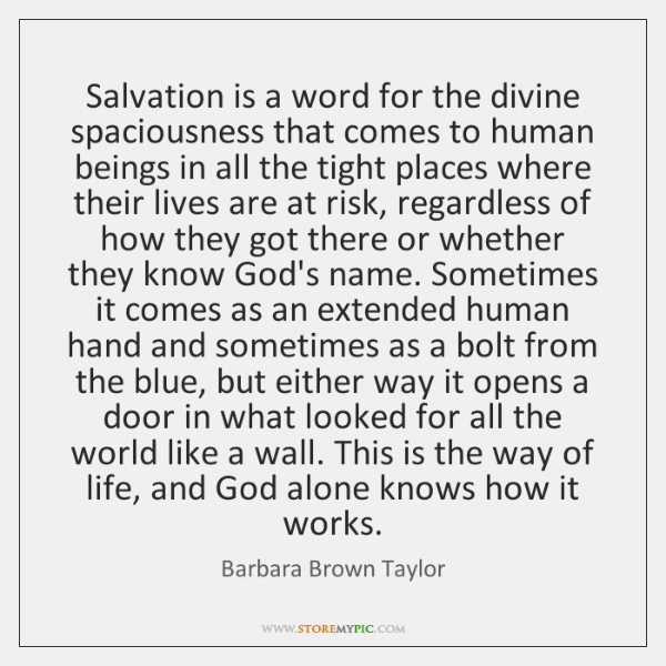 Salvation is a word for the divine spaciousness that comes to human ...