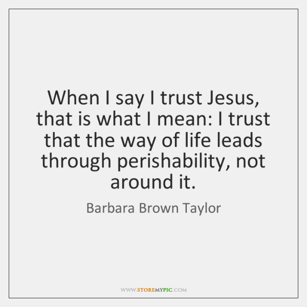 When I say I trust Jesus, that is what I mean: I ...