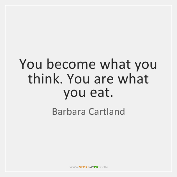 You become what you think. You are what you eat.