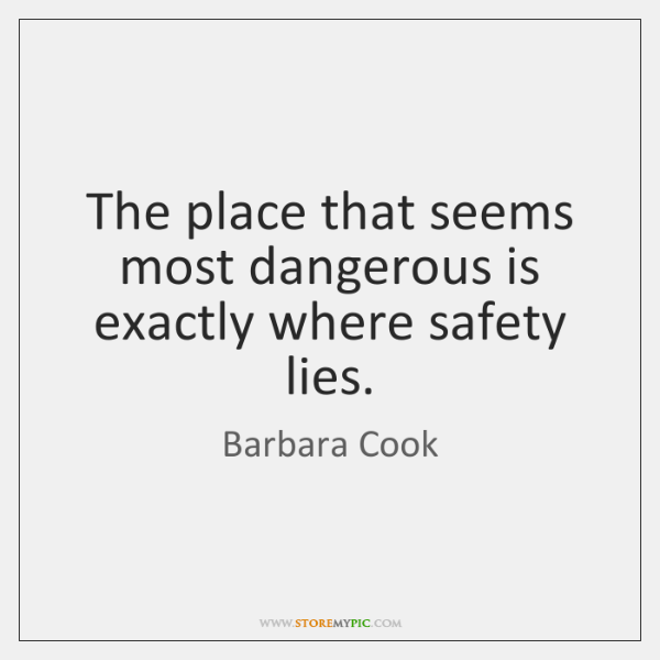The place that seems most dangerous is exactly where safety lies.