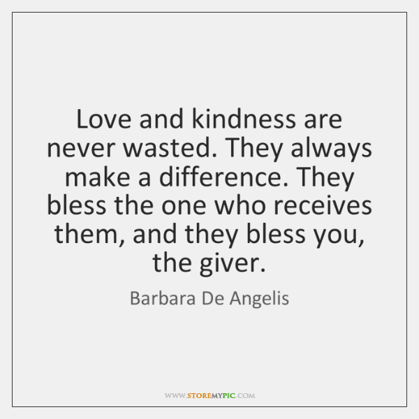 Love and kindness are never wasted. They always make a difference. They ...