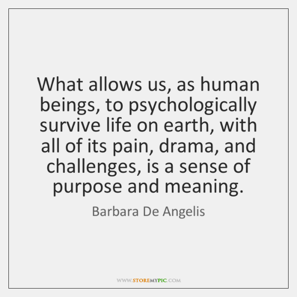 What allows us, as human beings, to psychologically survive life on earth, ...