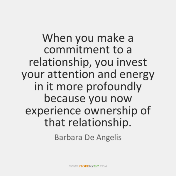 When you make a commitment to a relationship, you invest your attention ...