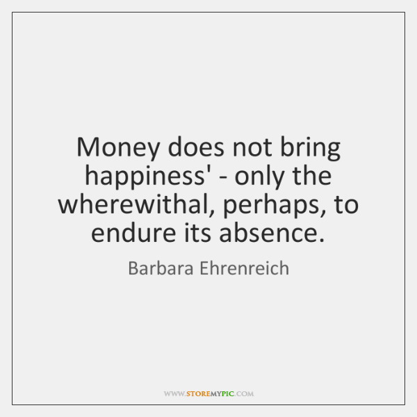 Money does not bring happiness' - only the wherewithal, perhaps, to endure ...