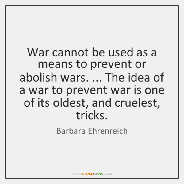 War cannot be used as a means to prevent or abolish wars. ... ...