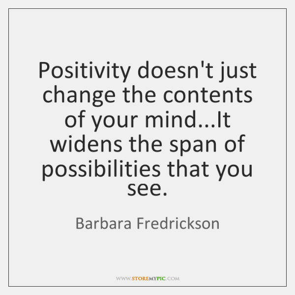 Positivity doesn't just change the contents of your mind...It widens the ...
