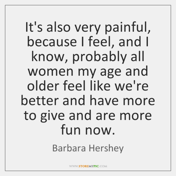 It's also very painful, because I feel, and I know, probably all ...