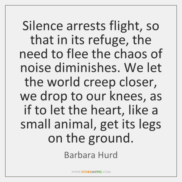 Silence arrests flight, so that in its refuge, the need to flee ...