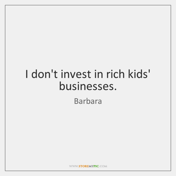 I don't invest in rich kids' businesses.
