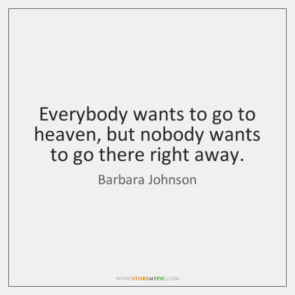 Everybody wants to go to heaven, but nobody wants to go there ...