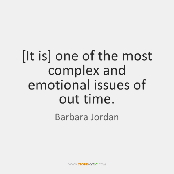 [It is] one of the most complex and emotional issues of out ...