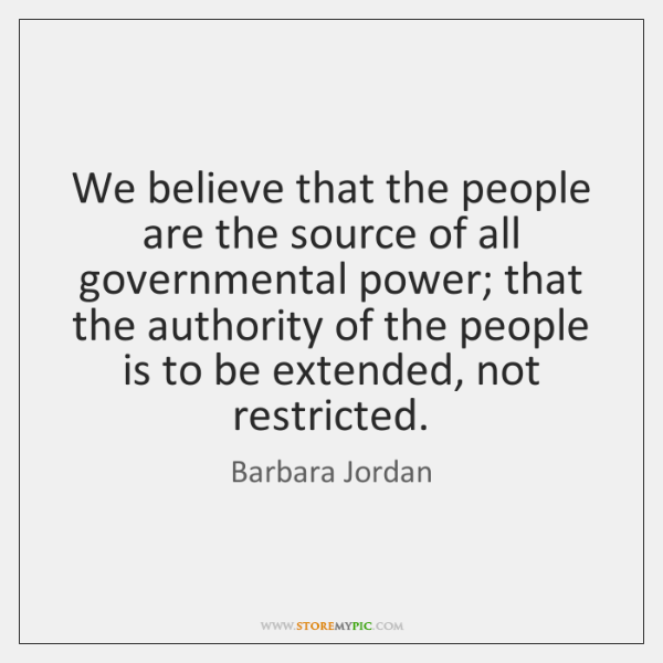 We believe that the people are the source of all governmental power; ...