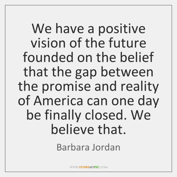 We have a positive vision of the future founded on the belief ...