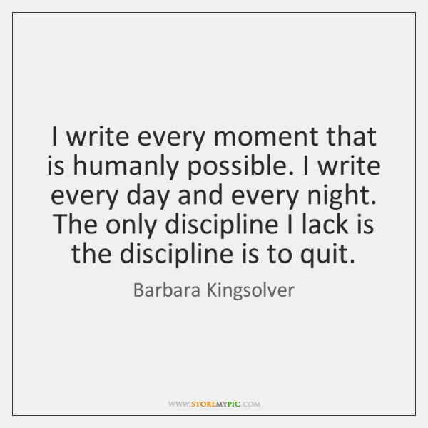 I write every moment that is humanly possible. I write every day ...