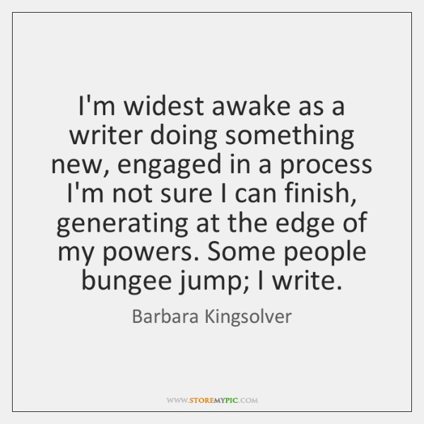 I'm widest awake as a writer doing something new, engaged in a ...