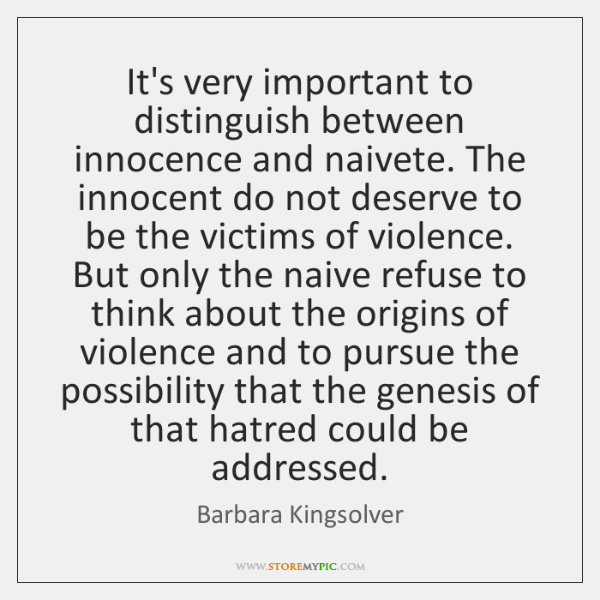 It's very important to distinguish between innocence and naivete. The innocent do ...