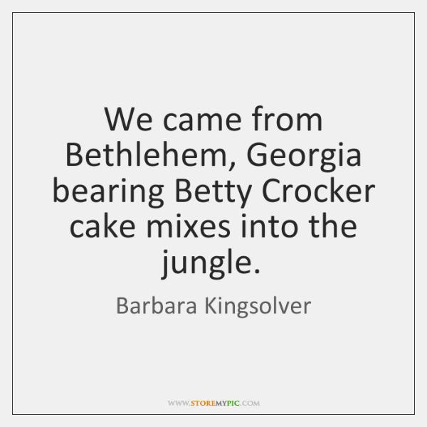 We came from Bethlehem, Georgia bearing Betty Crocker cake mixes into the ...