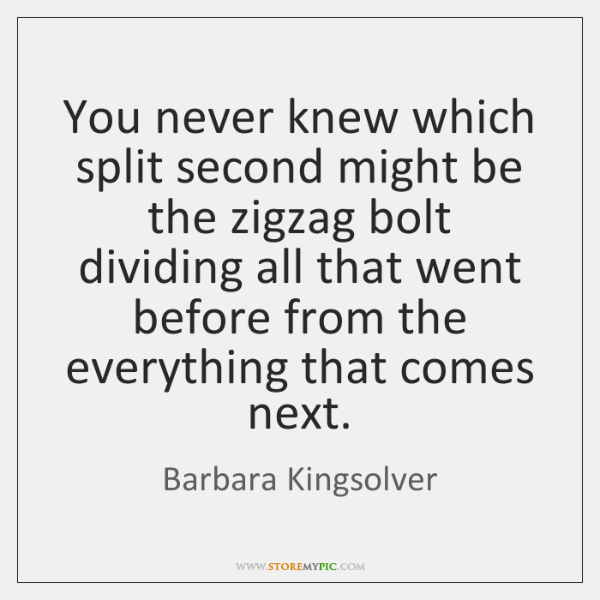You never knew which split second might be the zigzag bolt dividing ...