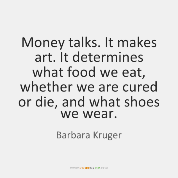 Money talks. It makes art. It determines what food we eat, whether ...