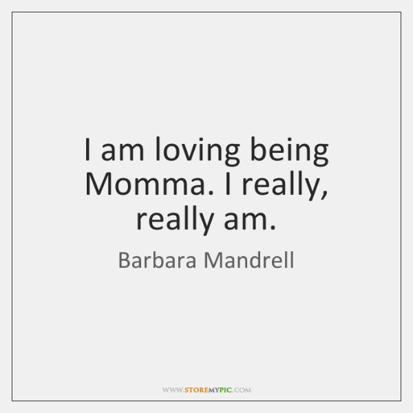 I am loving being Momma. I really, really am.