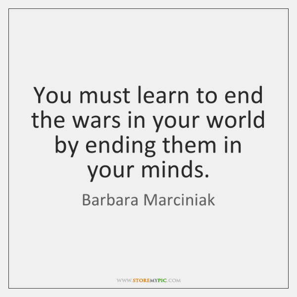 You must learn to end the wars in your world by ending ...