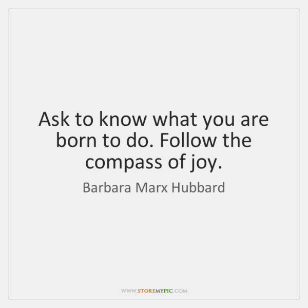 Ask to know what you are born to do. Follow the compass ...