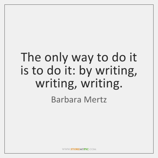The only way to do it is to do it: by writing, ...