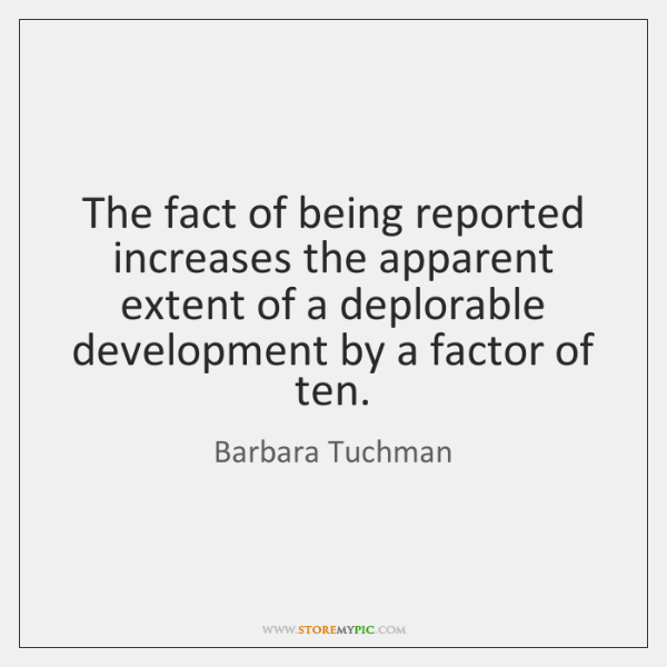 The fact of being reported increases the apparent extent of a deplorable ...