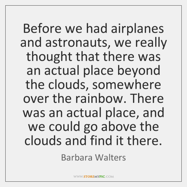 Before we had airplanes and astronauts, we really thought that there was ...