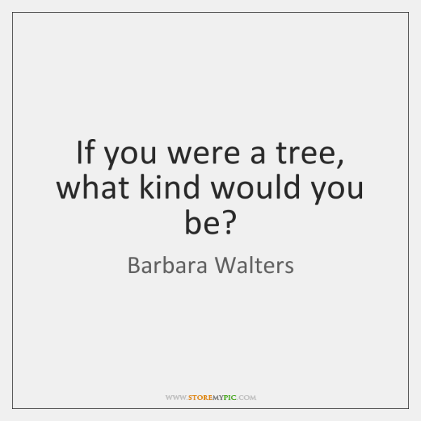 If you were a tree, what kind would you be?
