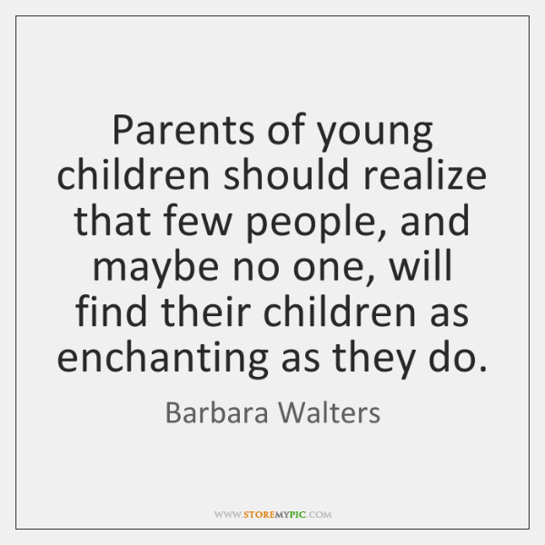 Parents of young children should realize that few people, and maybe no ...