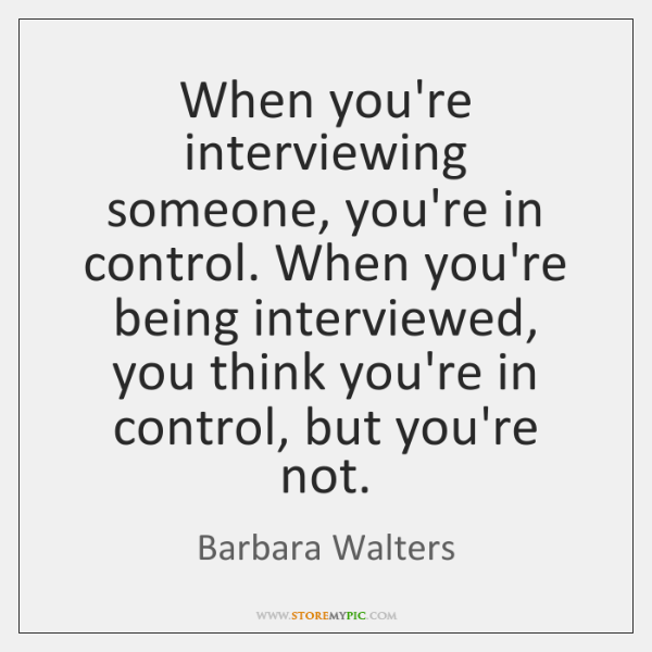 When you're interviewing someone, you're in control. When you're being interviewed, you ...